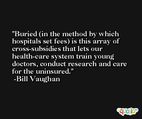 Buried (in the method by which hospitals set fees) is this array of cross-subsidies that lets our health-care system train young doctors, conduct research and care for the uninsured. -Bill Vaughan