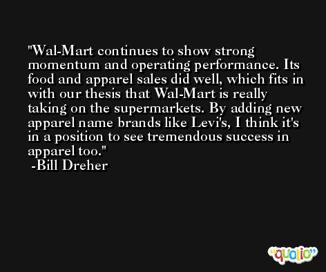 Wal-Mart continues to show strong momentum and operating performance. Its food and apparel sales did well, which fits in with our thesis that Wal-Mart is really taking on the supermarkets. By adding new apparel name brands like Levi's, I think it's in a position to see tremendous success in apparel too. -Bill Dreher