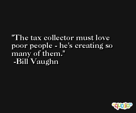 The tax collector must love poor people - he's creating so many of them. -Bill Vaughn