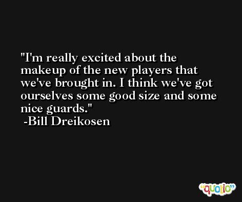 I'm really excited about the makeup of the new players that we've brought in. I think we've got ourselves some good size and some nice guards. -Bill Dreikosen