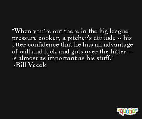 When you're out there in the big league pressure cooker, a pitcher's attitude -- his utter confidence that he has an advantage of will and luck and guts over the hitter -- is almost as important as his stuff. -Bill Veeck