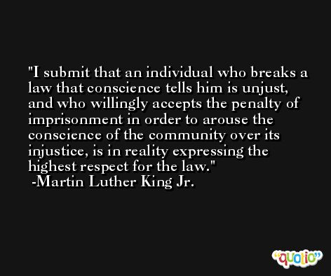 I submit that an individual who breaks a law that conscience tells him is unjust, and who willingly accepts the penalty of imprisonment in order to arouse the conscience of the community over its injustice, is in reality expressing the highest respect for the law. -Martin Luther King Jr.