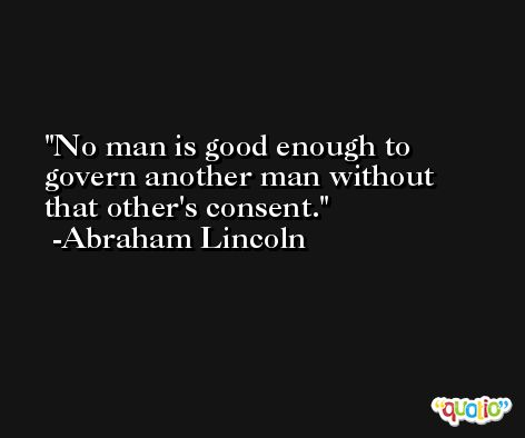 No man is good enough to govern another man without that other's consent. -Abraham Lincoln