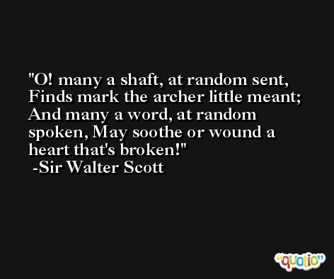 O! many a shaft, at random sent, Finds mark the archer little meant; And many a word, at random spoken, May soothe or wound a heart that's broken! -Sir Walter Scott