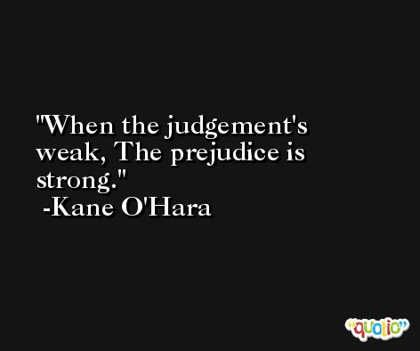 When the judgement's weak, The prejudice is strong. -Kane O'Hara