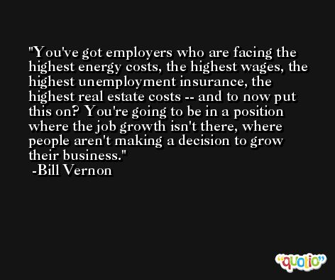 You've got employers who are facing the highest energy costs, the highest wages, the highest unemployment insurance, the highest real estate costs -- and to now put this on? You're going to be in a position where the job growth isn't there, where people aren't making a decision to grow their business. -Bill Vernon