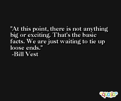 At this point, there is not anything big or exciting. That's the basic facts. We are just waiting to tie up loose ends. -Bill Vest
