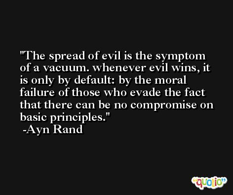 The spread of evil is the symptom of a vacuum. whenever evil wins, it is only by default: by the moral failure of those who evade the fact that there can be no compromise on basic principles. -Ayn Rand