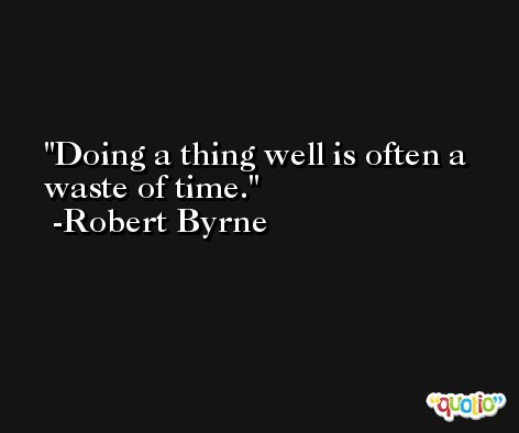 Doing a thing well is often a waste of time. -Robert Byrne