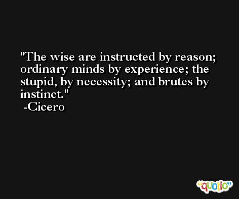 The wise are instructed by reason; ordinary minds by experience; the stupid, by necessity; and brutes by instinct. -Cicero