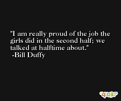 I am really proud of the job the girls did in the second half; we talked at halftime about. -Bill Duffy