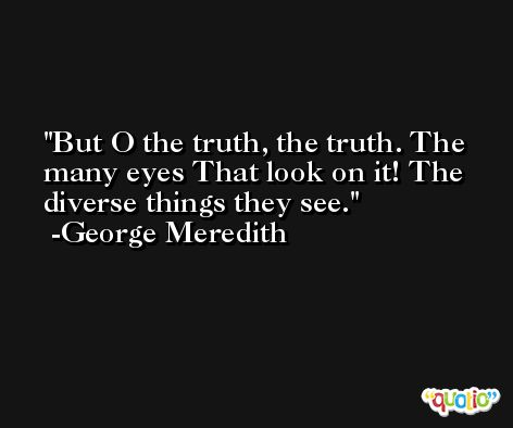 But O the truth, the truth. The many eyes That look on it! The diverse things they see. -George Meredith