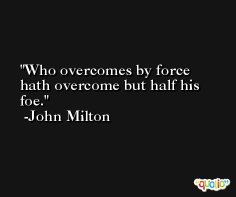 Who overcomes by force hath overcome but half his foe. -John Milton
