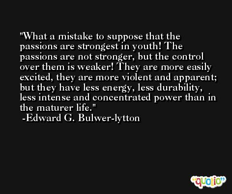 What a mistake to suppose that the passions are strongest in youth! The passions are not stronger, but the control over them is weaker! They are more easily excited, they are more violent and apparent; but they have less energy, less durability, less intense and concentrated power than in the maturer life. -Edward G. Bulwer-lytton