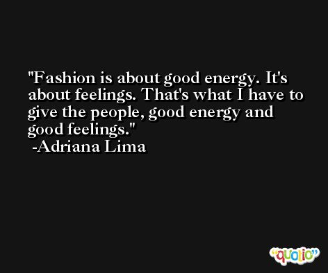 Fashion is about good energy. It's about feelings. That's what I have to give the people, good energy and good feelings. -Adriana Lima