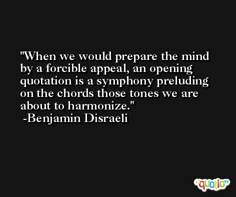 When we would prepare the mind by a forcible appeal, an opening quotation is a symphony preluding on the chords those tones we are about to harmonize. -Benjamin Disraeli