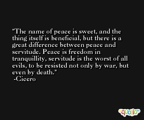 The name of peace is sweet, and the thing itself is beneficial, but there is a great difference between peace and servitude. Peace is freedom in tranquillity, servitude is the worst of all evils, to be resisted not only by war, but even by death. -Cicero