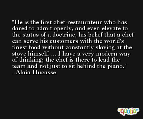 He is the first chef-restaurateur who has dared to admit openly, and even elevate to the status of a doctrine, his belief that a chef can serve his customers with the world's finest food without constantly slaving at the stove himself. ... I have a very modern way of thinking; the chef is there to lead the team and not just to sit behind the piano. -Alain Ducasse