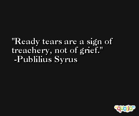 Ready tears are a sign of treachery, not of grief. -Publilius Syrus