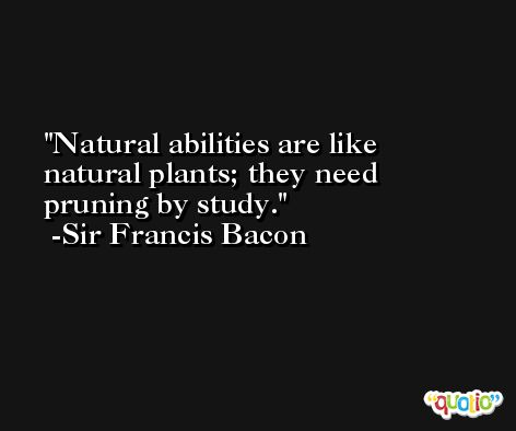 Natural abilities are like natural plants; they need pruning by study. -Sir Francis Bacon