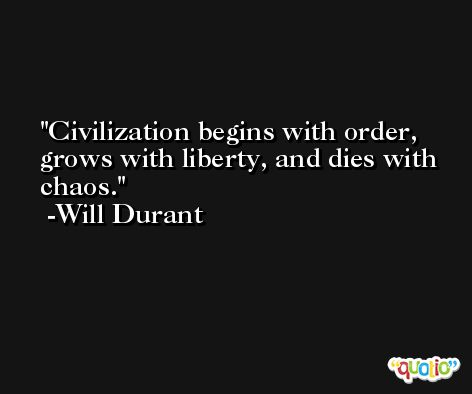 Civilization begins with order, grows with liberty, and dies with chaos. -Will Durant