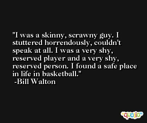 I was a skinny, scrawny guy. I stuttered horrendously, couldn't speak at all. I was a very shy, reserved player and a very shy, reserved person. I found a safe place in life in basketball. -Bill Walton