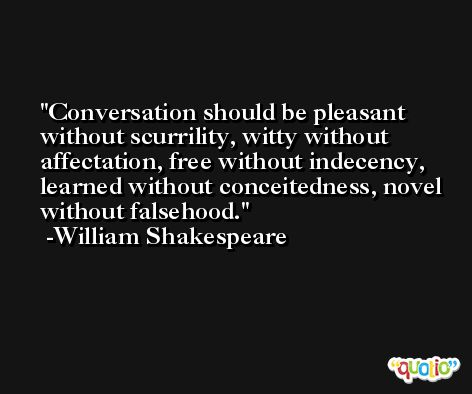 Conversation should be pleasant without scurrility, witty without affectation, free without indecency, learned without conceitedness, novel without falsehood. -William Shakespeare