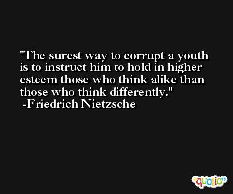 The surest way to corrupt a youth is to instruct him to hold in higher esteem those who think alike than those who think differently. -Friedrich Nietzsche