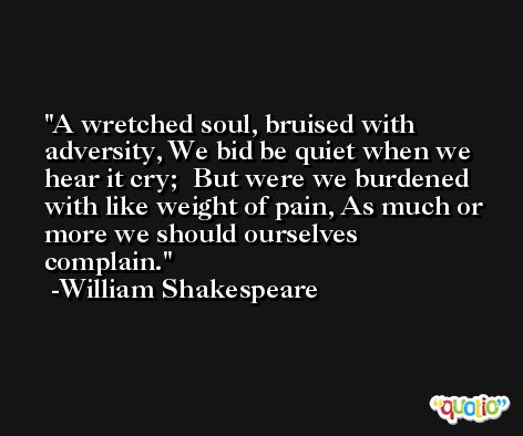 A wretched soul, bruised with adversity, We bid be quiet when we hear it cry;  But were we burdened with like weight of pain, As much or more we should ourselves complain. -William Shakespeare