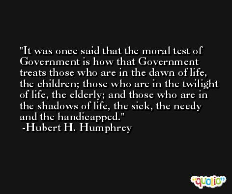 It was once said that the moral test of Government is how that Government treats those who are in the dawn of life, the children; those who are in the twilight of life, the elderly; and those who are in the shadows of life, the sick, the needy and the handicapped. -Hubert H. Humphrey