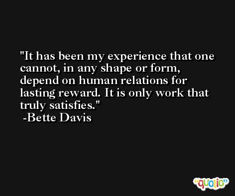 It has been my experience that one cannot, in any shape or form, depend on human relations for lasting reward. It is only work that truly satisfies. -Bette Davis