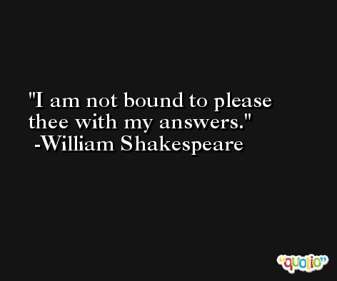 I am not bound to please thee with my answers. -William Shakespeare