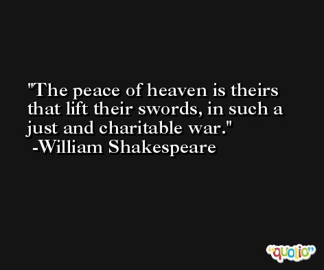 The peace of heaven is theirs that lift their swords, in such a just and charitable war. -William Shakespeare