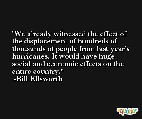 We already witnessed the effect of the displacement of hundreds of thousands of people from last year's hurricanes. It would have huge social and economic effects on the entire country. -Bill Ellsworth