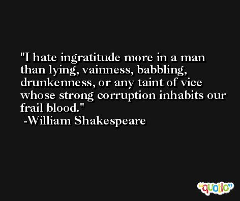 I hate ingratitude more in a man than lying, vainness, babbling, drunkenness, or any taint of vice whose strong corruption inhabits our frail blood. -William Shakespeare