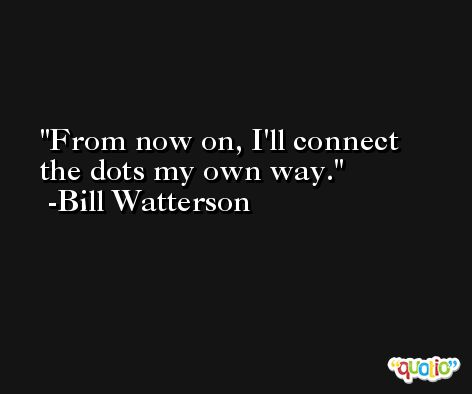 From now on, I'll connect the dots my own way. -Bill Watterson