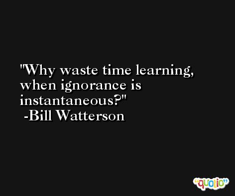 Why waste time learning, when ignorance is instantaneous? -Bill Watterson
