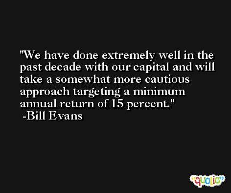 We have done extremely well in the past decade with our capital and will take a somewhat more cautious approach targeting a minimum annual return of 15 percent. -Bill Evans