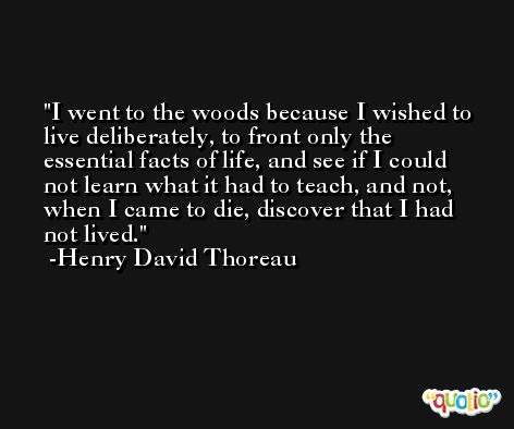 I went to the woods because I wished to live deliberately, to front only the essential facts of life, and see if I could not learn what it had to teach, and not, when I came to die, discover that I had not lived. -Henry David Thoreau