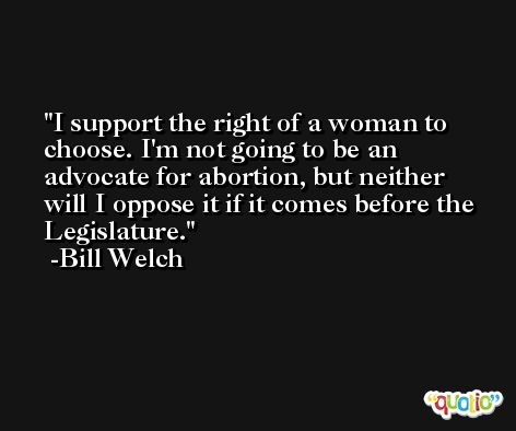I support the right of a woman to choose. I'm not going to be an advocate for abortion, but neither will I oppose it if it comes before the Legislature. -Bill Welch