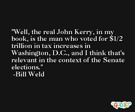 Well, the real John Kerry, in my book, is the man who voted for $1/2 trillion in tax increases in Washington, D.C., and I think that's relevant in the context of the Senate elections. -Bill Weld