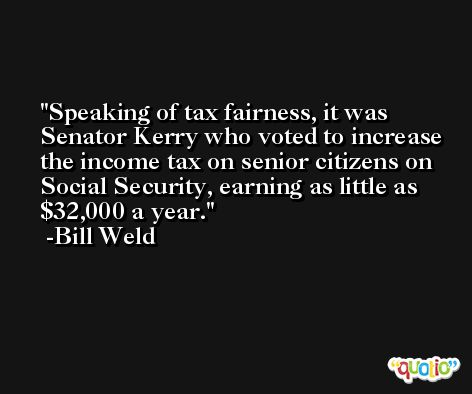 Speaking of tax fairness, it was Senator Kerry who voted to increase the income tax on senior citizens on Social Security, earning as little as $32,000 a year. -Bill Weld