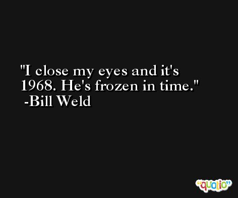 I close my eyes and it's 1968. He's frozen in time. -Bill Weld