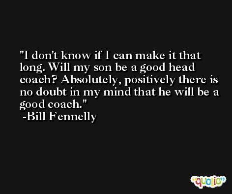 I don't know if I can make it that long. Will my son be a good head coach? Absolutely, positively there is no doubt in my mind that he will be a good coach. -Bill Fennelly