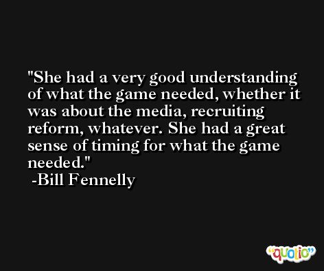 She had a very good understanding of what the game needed, whether it was about the media, recruiting reform, whatever. She had a great sense of timing for what the game needed. -Bill Fennelly