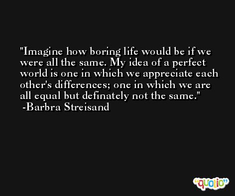 Imagine how boring life would be if we were all the same. My idea of a perfect world is one in which we appreciate each other's differences; one in which we are all equal but definately not the same. -Barbra Streisand