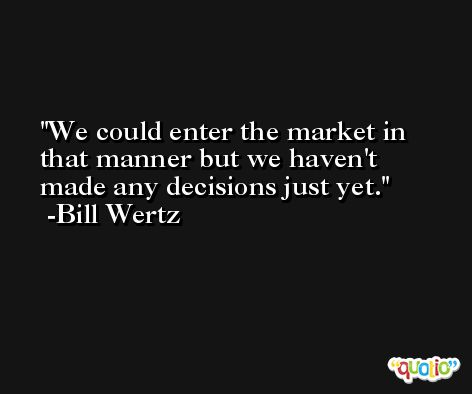 We could enter the market in that manner but we haven't made any decisions just yet. -Bill Wertz