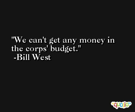 We can't get any money in the corps' budget. -Bill West