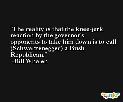 The reality is that the knee-jerk reaction by the governor's opponents to take him down is to call (Schwarzenegger) a Bush Republican. -Bill Whalen