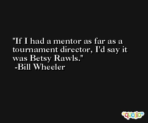 If I had a mentor as far as a tournament director, I'd say it was Betsy Rawls. -Bill Wheeler